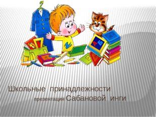 Школьные принадлежности презентация Сабановой инги