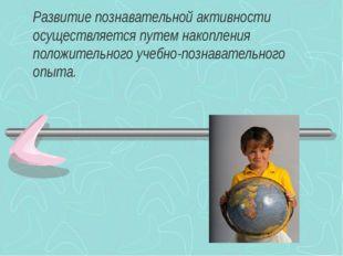 Развитие познавательной активности осуществляется путем накопления положитель