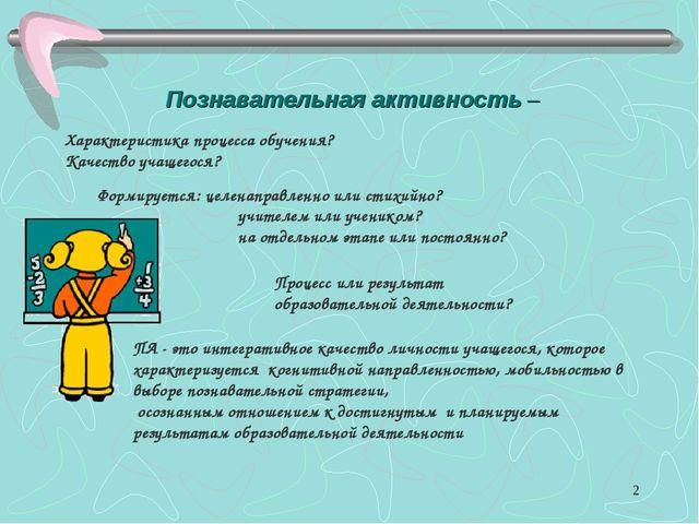 * Познавательная активность – Характеристика процесса обучения? Качество учащ...