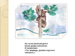 На сосне весёлый дятел Белке домик конопатил. И промолвил: «Ты, медведь, долж