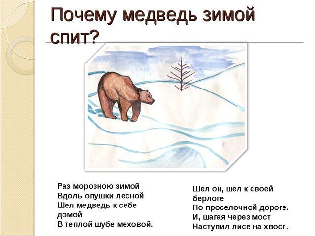 Почему медведь зимой спит? Раз морозною зимой Вдоль опушки лесной Шел медведь...