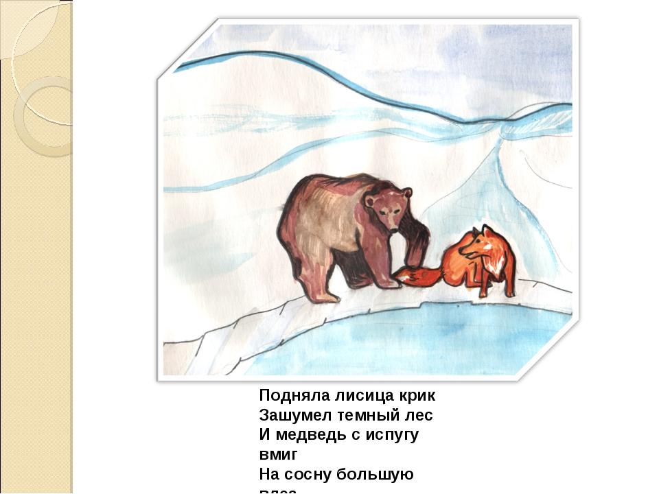 Подняла лисица крик Зашумел темный лес И медведь с испугу вмиг На сосну больш...