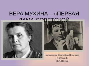 ВЕРА МУХИНА – «ПЕРВАЯ ДАМА СОВЕТСКОЙ СКУЛЬПТУРЫ» Выполнила: Визгалёва Ярослав