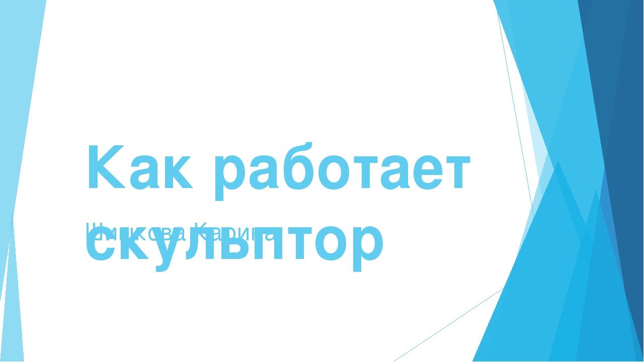 Как работает скульптор Шишкова Карина