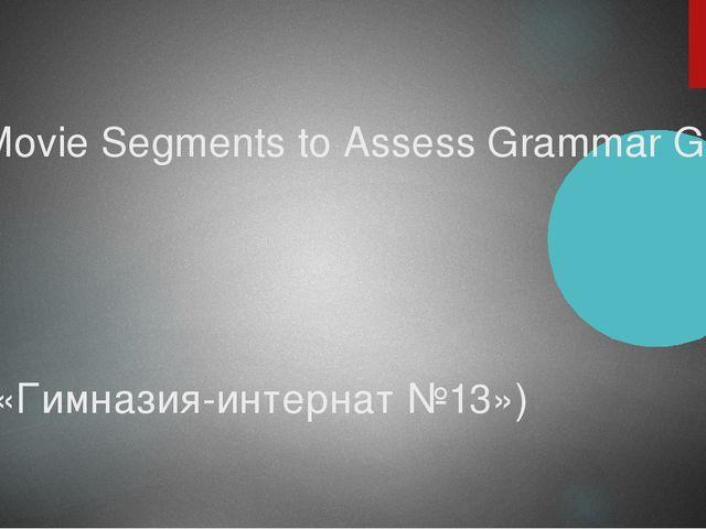 Movie Segments to Assess Grammar Goals («Гимназия-интернат №13»)