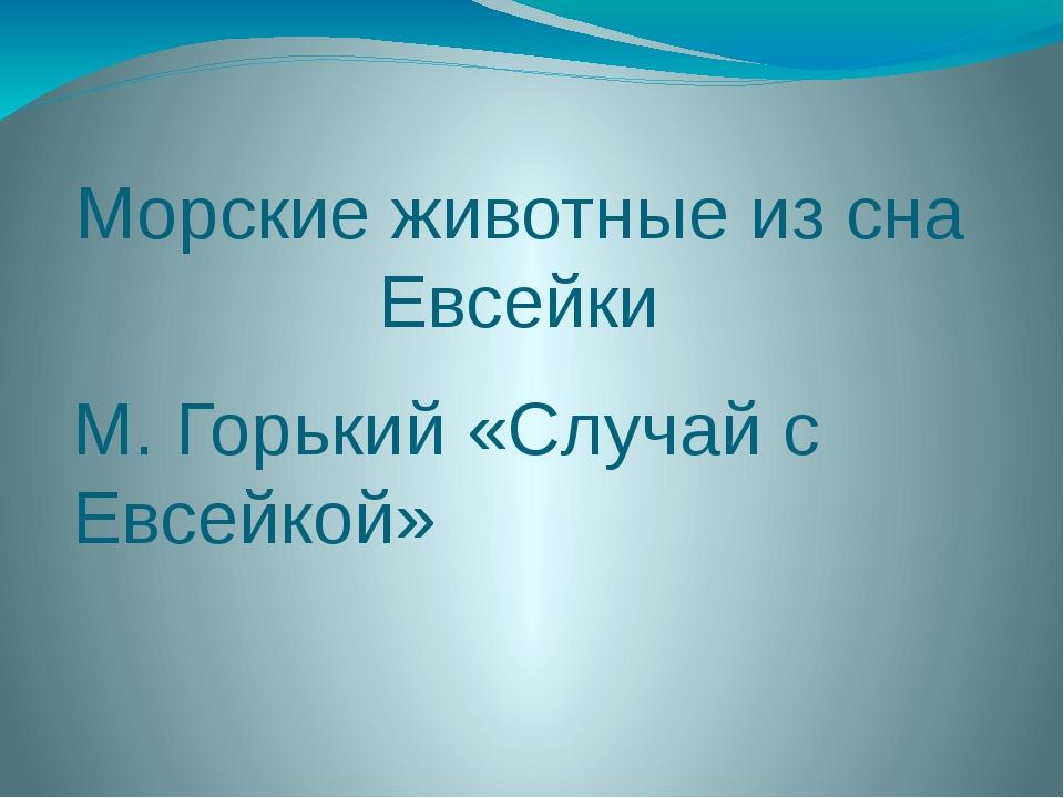 Морские животные из сна Евсейки М. Горький «Случай с Евсейкой»