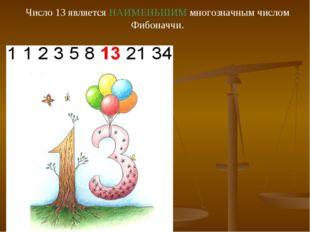 Число 13 является НАИМЕНЬШИМ многозначным числом Фибоначчи.