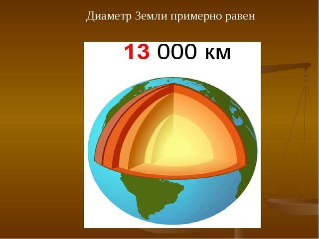 Диаметр Земли примерно равен