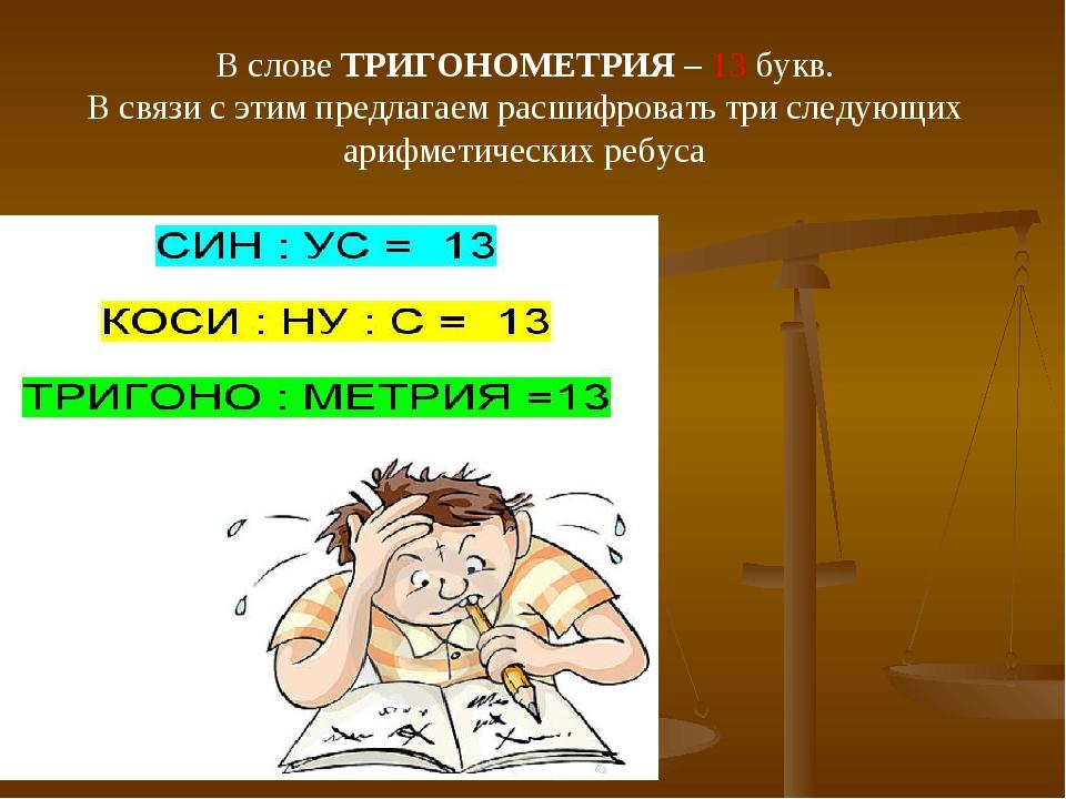 В слове ТРИГОНОМЕТРИЯ – 13 букв. В связи с этим предлагаем расшифровать три с...