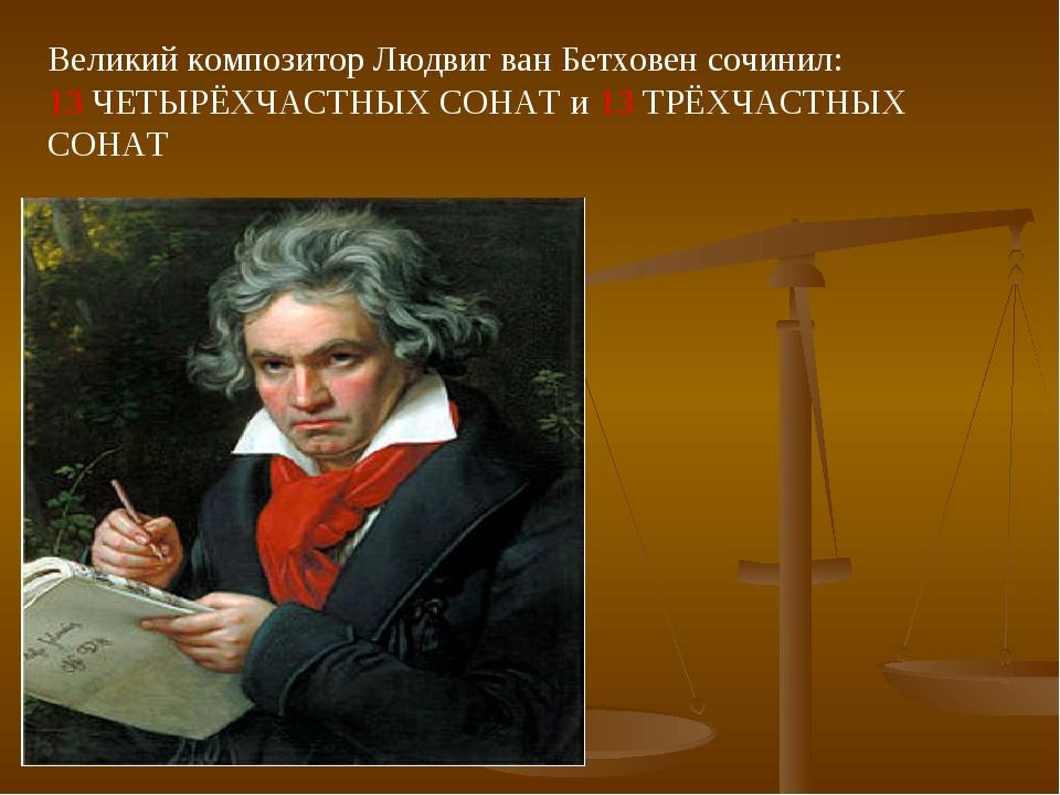 Великий композитор Людвиг ван Бетховен сочинил: 13 ЧЕТЫРЁХЧАСТНЫХ СОНАТ и 13...
