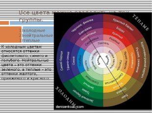 Все цвета можно разделить на три группы: 1)холодные 2)нейтральные 3)теплые