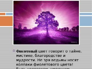 Фиолетовыйцвет говорит о тайне, мистике, благородстве и мудрости. Не зря вед