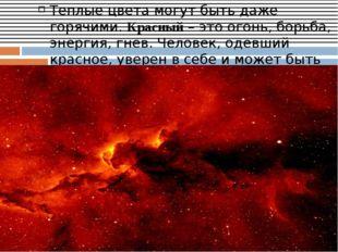 Теплые цвета могут быть даже горячими.Красный– это огонь, борьба, энергия,