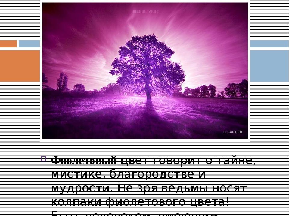 Фиолетовыйцвет говорит о тайне, мистике, благородстве и мудрости. Не зря вед...