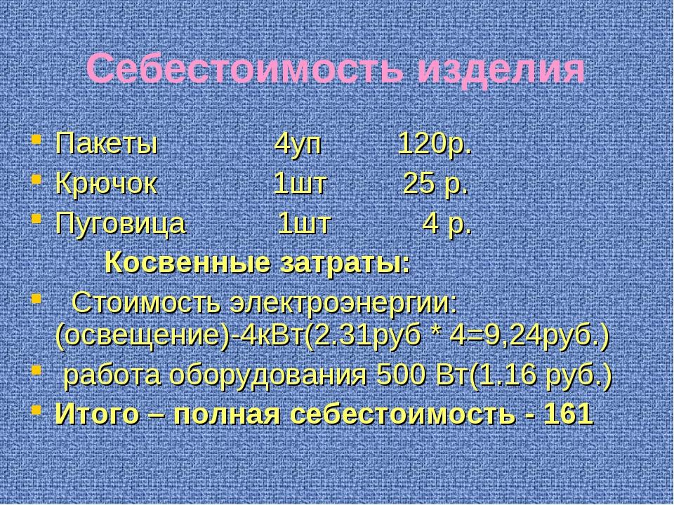Себестоимость изделия Пакеты 4уп 120р. Крючок 1шт 25 р. Пуговица 1шт 4 р. Кос...