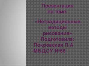 Презентация по теме: «Нетрадиционные методы рисования» Подготовила: Покровска