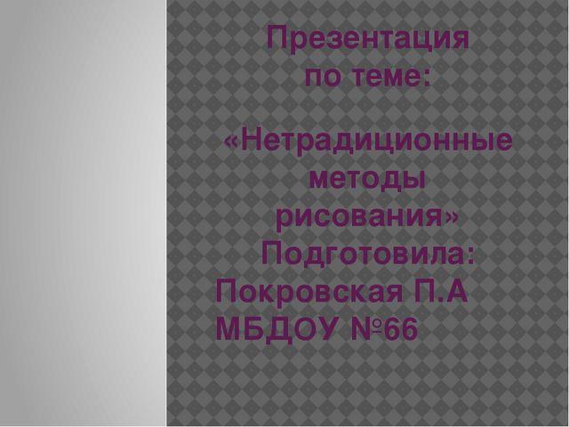 Презентация по теме: «Нетрадиционные методы рисования» Подготовила: Покровска...