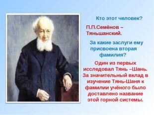 Кто этот человек? П.П.Семёнов –Тяньшанский. За какие заслуги ему присвоена вт