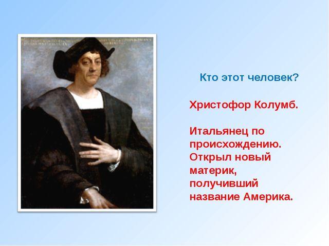 Кто этот человек? Христофор Колумб. Итальянец по происхождению. Открыл новый...
