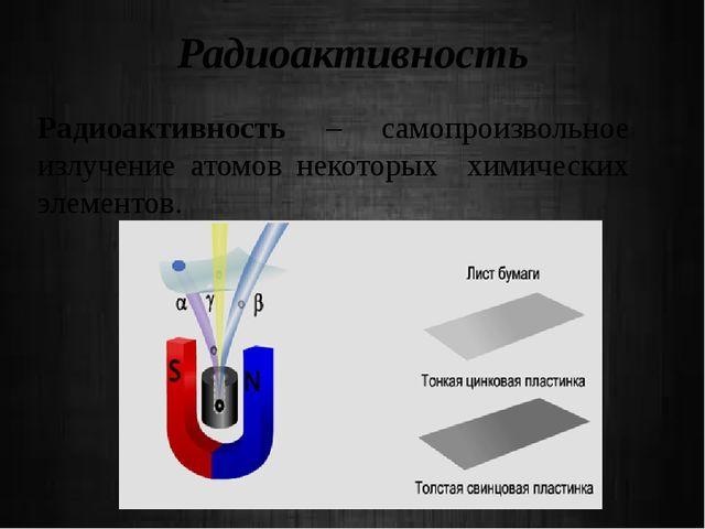 Радиоактивность Радиоактивность – самопроизвольное излучение атомов некоторых...