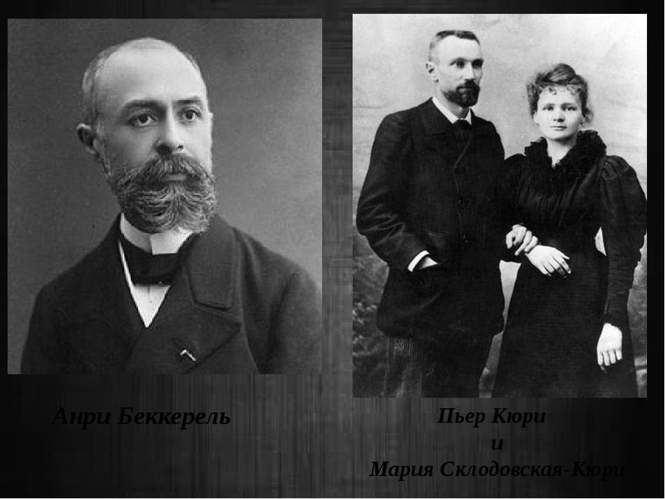 Анри Беккерель Пьер Кюри и Мария Склодовская-Кюри