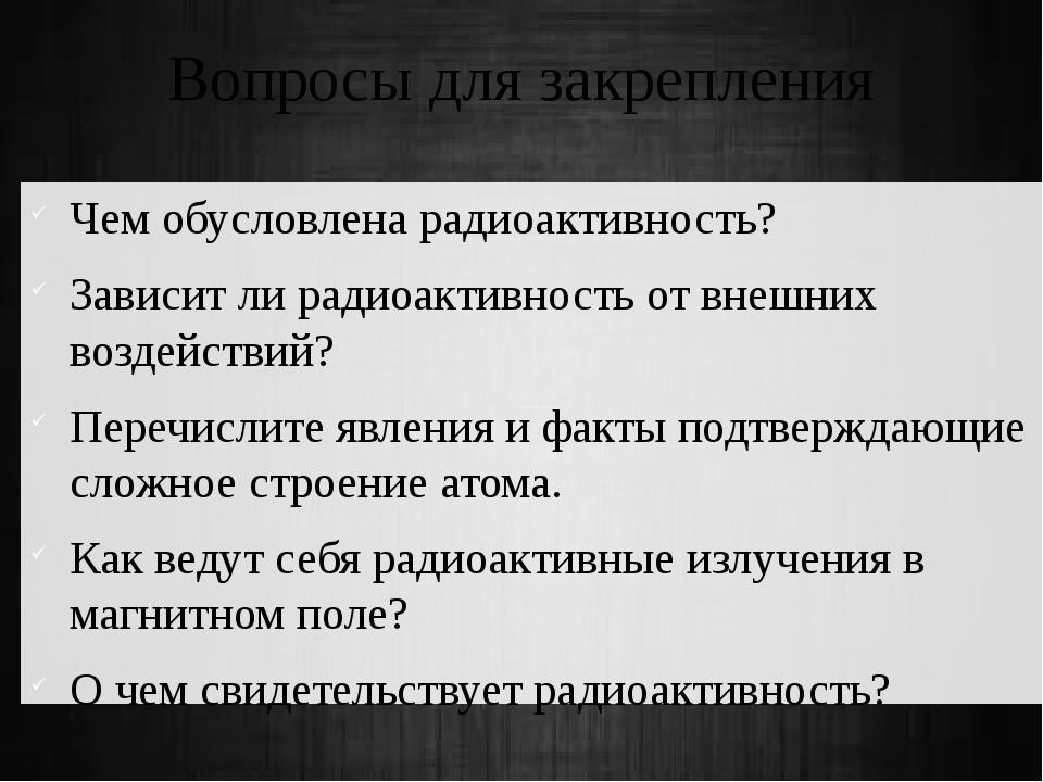 Вопросы для закрепления Чем обусловлена радиоактивность? Зависит ли радиоакти...