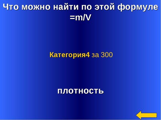 Что можно найти по этой формуле =m/V плотность Категория4 за 300