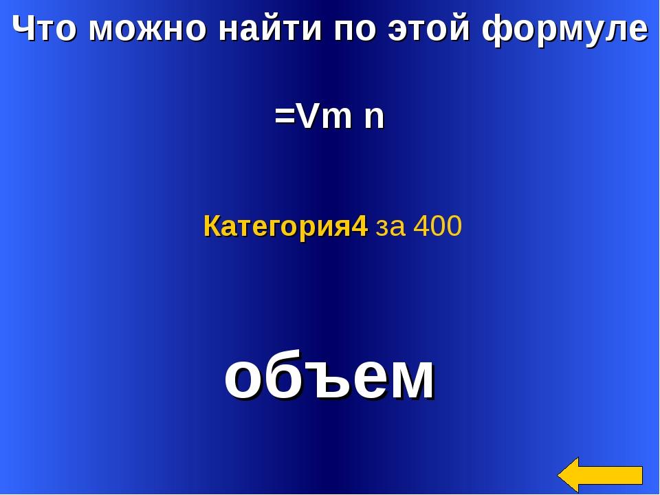 Что можно найти по этой формуле =Vm n объем Категория4 за 400