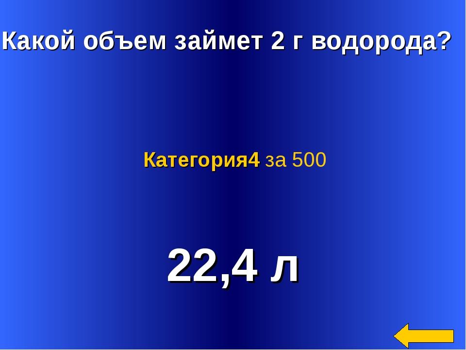 Какой объем займет 2 г водорода? 22,4 л Категория4 за 500