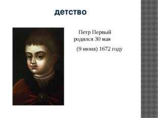 детство    Петр Первый родился 30 мая   (9 июня) 1672 году