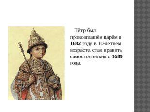 Пётр был провозглашён царём в 1682 году в 10-летнем возрасте, стал править са