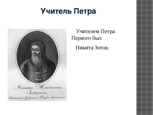 Учитель Петра    Учителем Петра Первого был     Никита Зотов.