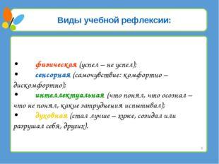Виды учебной рефлексии: •физическая (успел – не успел); •сенсорная (самочув