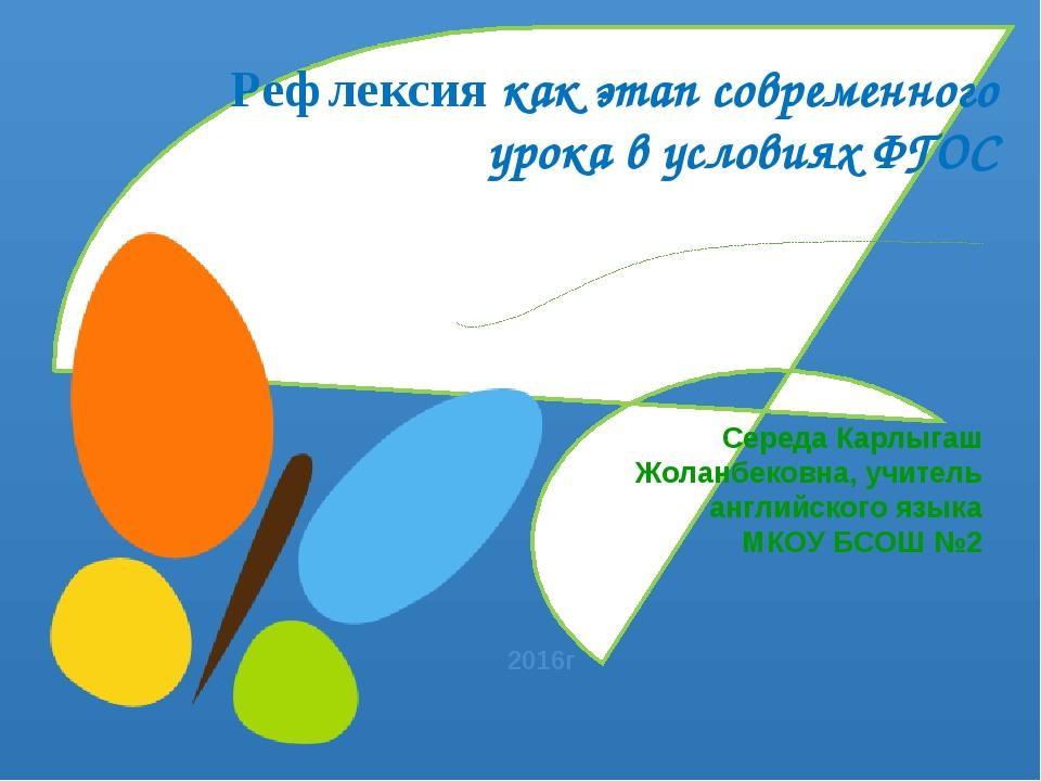 Рефлексия как этап современного урока в условиях ФГОС Середа Карлыгаш Жоланбе...