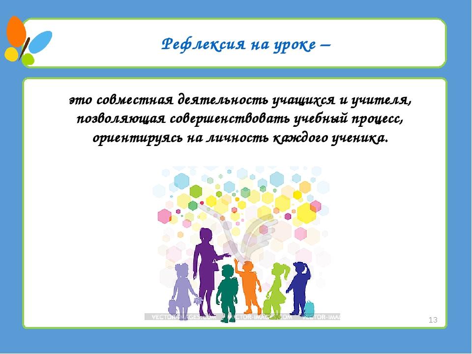 Рефлексия на уроке – это совместная деятельность учащихся и учителя, позволяю...