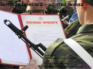Военная присяга – клятва воина на верность Родине Выполнил Учитель физической