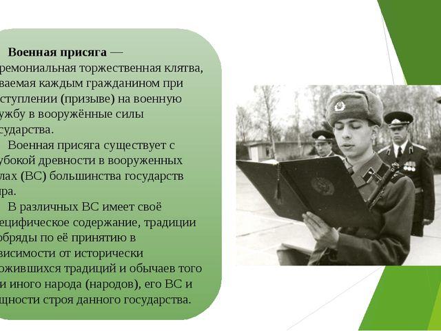 Военная присяга— церемониальная торжественная клятва, даваемая каждым гражда...