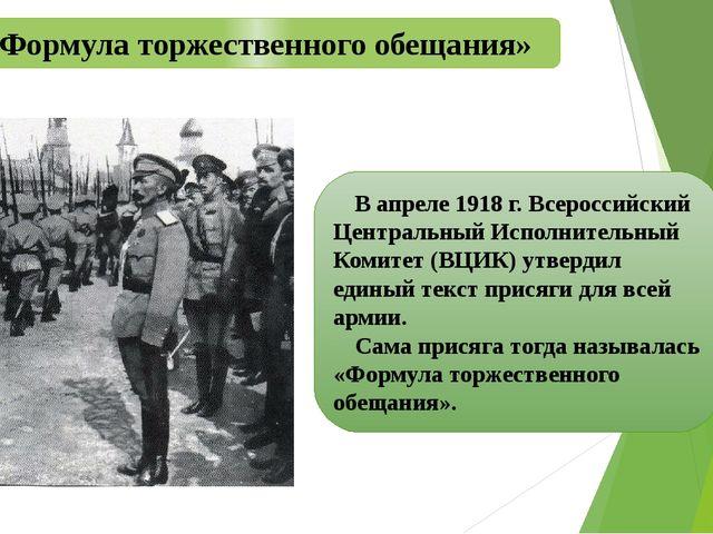 «Формула торжественного обещания» В апреле 1918 г. Всероссийский Центральный...
