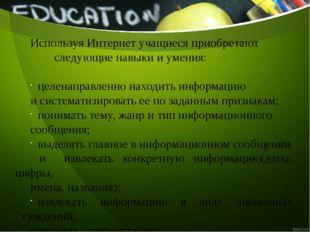 Используя Интернет учащиеся приобретают следующие навыки и умения: целенаправ
