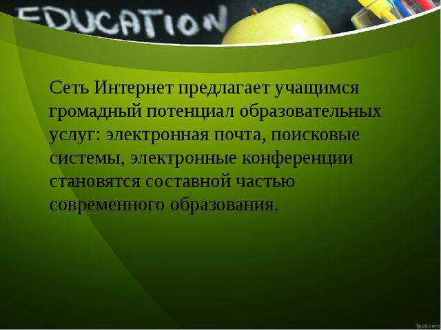 Сеть Интернет предлагает учащимся громадный потенциал образовательных услуг:...