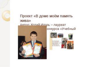 Проект «В доме моём память жива» Автор: Котий Игорь – лауреат Всероссийского