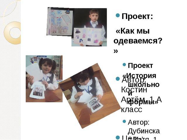 Проект: «Как мы одеваемся?» Автор: Костин Артём, 1 А класс Цель: узнать, како...