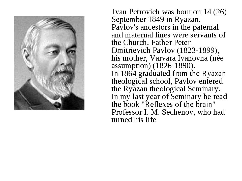 Ivan Petrovich was born on 14 (26) September 1849 in Ryazan. Pavlov's ancest...