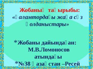 Жобаны дайындаған: М.В.Ломоносов атындағы №38 Қазақстан –Ресей гимназиясының