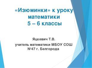 «Изюминки» к уроку математики 5 – 6 классы Яцкевич Т.В. учитель математики МБ