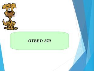 ОТВЕТ: 870