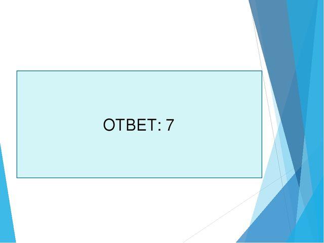 ОТВЕТ: 7