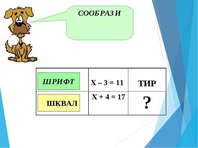 СООБРАЗИ ШРИФТ ШКВАЛ  Х – 3 = 11 ТИР Х + 4 = 17?
