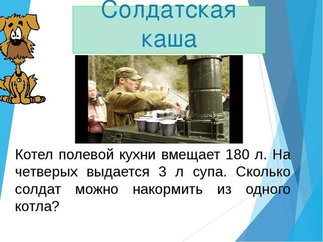 Котел полевой кухни вмещает 180 л. На четверых выдается 3 л супа. Сколько сол...