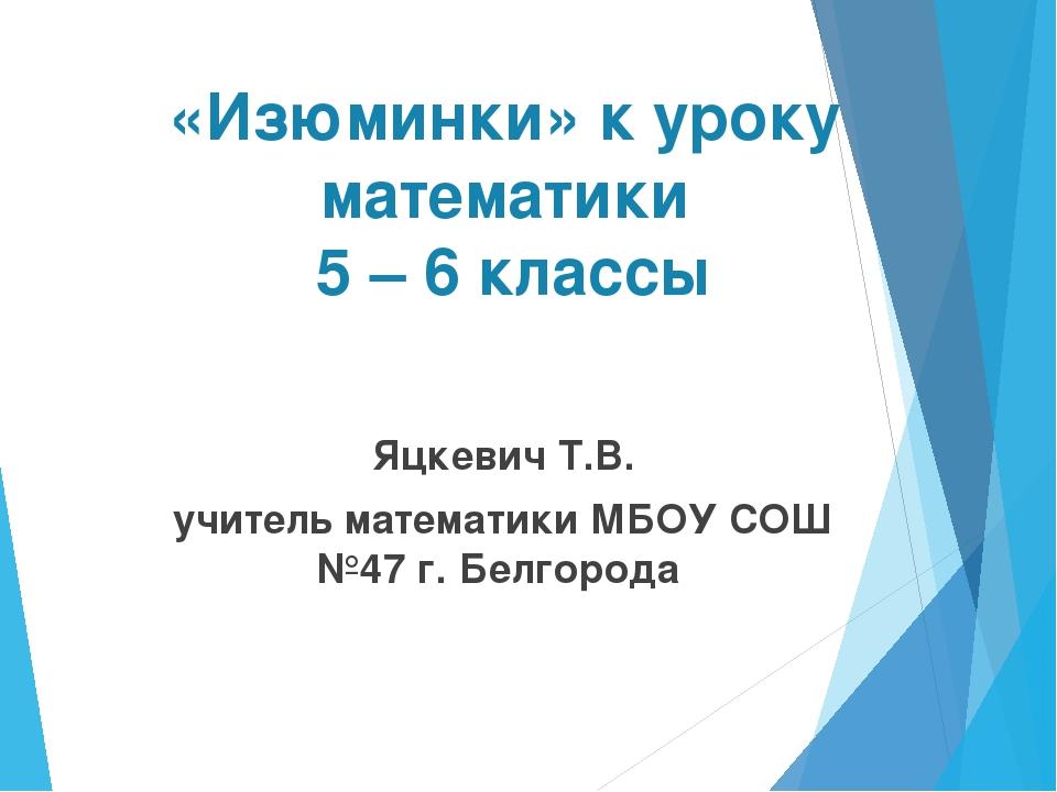 «Изюминки» к уроку математики 5 – 6 классы Яцкевич Т.В. учитель математики МБ...